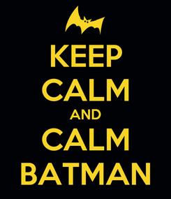 Poster: KEEP CALM AND CALM BATMAN