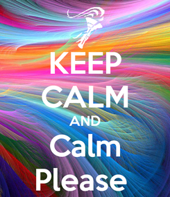 Poster: KEEP CALM AND Calm Please
