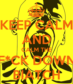 Poster: KEEP CALM AND CALM THE F*CK DOWN BIATCH
