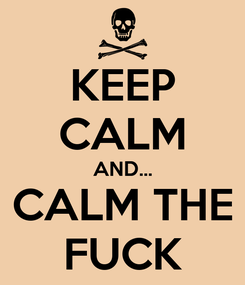 Poster: KEEP CALM AND... CALM THE FUCK