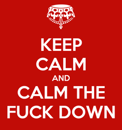 Poster: KEEP CALM AND CALM THE FUCK DOWN
