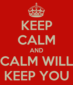 Poster: KEEP CALM AND CALM WILL KEEP YOU