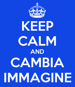 Poster: KEEP CALM AND CAMBIA IMMAGINE