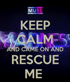 Poster: KEEP CALM AND CAME ON AND RESCUE ME