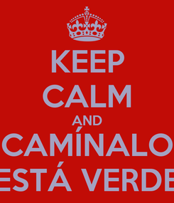 Poster: KEEP CALM AND CAMÍNALO ESTÁ VERDE