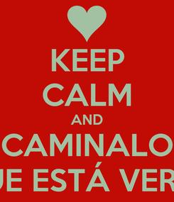 Poster: KEEP CALM AND CAMINALO QUE ESTÁ VERDE