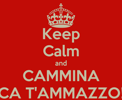 Poster: Keep Calm and CAMMINA CA T'AMMAZZO!