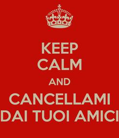 Poster: KEEP CALM AND CANCELLAMI DAI TUOI AMICI