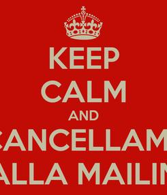 Poster: KEEP CALM AND CANCELLAMI  DALLA MAILING