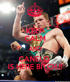 Poster: KEEP CALM AND CANELO  IS HERE BITCH.!!