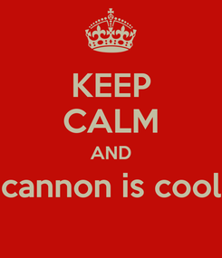 Poster: KEEP CALM AND cannon is cool