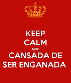 Poster: KEEP CALM AND CANSADA DE SER ENGANADA