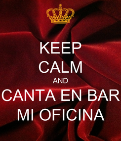 Poster: KEEP CALM AND CANTA EN BAR MI OFICINA
