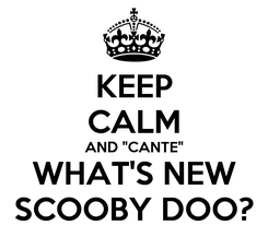 """Poster: KEEP CALM AND """"CANTE"""" WHAT'S NEW SCOOBY DOO?"""