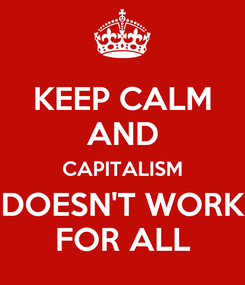 Poster: KEEP CALM AND CAPITALISM DOESN'T WORK FOR ALL