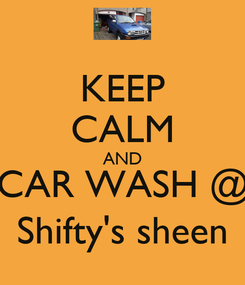 Poster: KEEP CALM AND CAR WASH @ Shifty's sheen