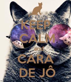 Poster: KEEP  CALM     and CARA  DE JÔ