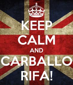 Poster: KEEP CALM AND CARBALLO RIFA!