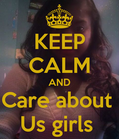 Poster: KEEP CALM AND Care about  Us girls