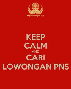 Poster: KEEP CALM AND CARI LOWONGAN PNS