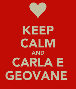 Poster: KEEP CALM AND CARLA E GEOVANE