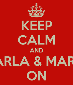 Poster: KEEP CALM AND CARLA & MARIA ON