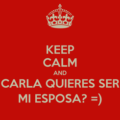 Poster: KEEP CALM AND CARLA QUIERES SER MI ESPOSA? =)
