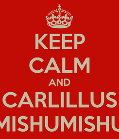 Poster: KEEP CALM AND CARLILLUS MISHUMISHU