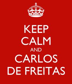 Poster: KEEP CALM AND CARLOS DE FREITAS