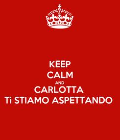Poster: KEEP CALM AND CARLOTTA  Ti STIAMO ASPETTANDO