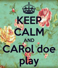 Poster: KEEP CALM AND CARol doe play