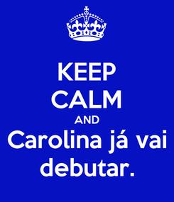 Poster: KEEP CALM AND Carolina já vai debutar.