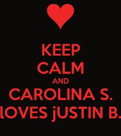 Poster: KEEP CALM AND CAROLINA S. lOVES jUSTIN B.
