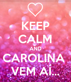 Poster: KEEP CALM AND CAROLINA  VEM AÍ...
