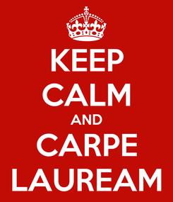 Poster: KEEP CALM AND CARPE LAUREAM