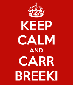 Poster: KEEP CALM AND CARR BREEKI