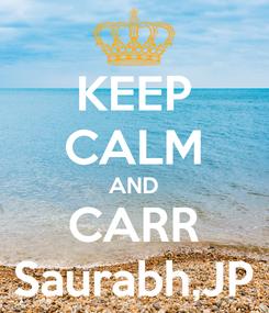 Poster: KEEP CALM AND CARR Saurabh,JP