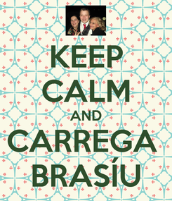 Poster: KEEP CALM AND CARREGA  BRASÍU