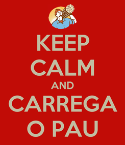 Poster: KEEP CALM AND CARREGA O PAU