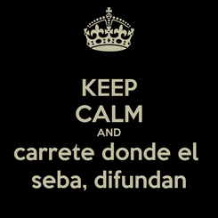 Poster: KEEP CALM AND carrete donde el  seba, difundan