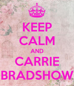Poster: KEEP CALM AND CARRIE BRADSHOW