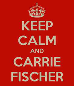 Poster: KEEP CALM AND CARRIE FISCHER