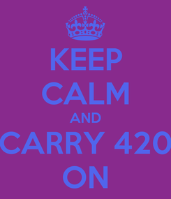 Poster: KEEP CALM AND CARRY 420 ON