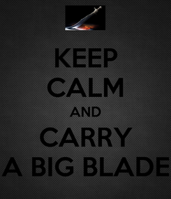 Poster: KEEP CALM AND CARRY A BIG BLADE