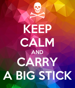 Poster: KEEP CALM AND CARRY A BIG STICK