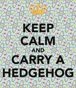 Poster: KEEP CALM AND CARRY A HEDGEHOG