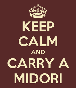 Poster: KEEP CALM AND CARRY A MIDORI