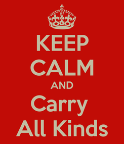 Poster: KEEP CALM AND Carry  All Kinds