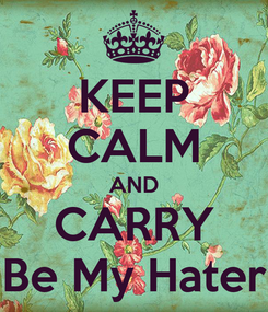 Poster: KEEP CALM AND CARRY Be My Hater