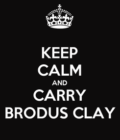 Poster: KEEP CALM AND CARRY BRODUS CLAY